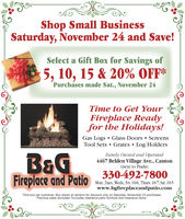 Shop Small BusinessSaturday, November 24 and Save!Select a Gift Box for Savings of5, 10, 15 & 20% OFF*Purchases made Sat., November 24Time to Get YourFireplace Readyfor the Holidays!Gas Logs Glass Doors . ScreensTool Sets Grates Log HoldersFamily Owned and Operated4467 Belden Village Ave., Cantorn(next to Piada)330-492-7800Fireplace and PaMon.,Tues.,Weds, Fri. 10-6; Thurs. 107,Sa.105www.bgfireplaceandpatio.comOne box per customer. Box drawn at random for discount only on Saturday, November 24 purchases.Previous sales excluded. Excludes clearance patio furniture and clearance items.