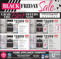"BLACK FRIDAYlePrices after any and all rebates.GRABOFFERSNOWFRIGIDAIREG A LLER YIoSAVE!$1377SAVE!1457PACKAGE MSRP $3776PACKAGE MSRP $415625.5 Cu. FtUPGRADEConvectionRangeandSide-by-Side25.5 Cu. FtSide-by-Side RefrigeratorRefrigerator30"" Electric Range#FGEF3036TF1.7 Cu. Ft.Over-the-RangeMicrowave30 Electric R StainlessFGEF3059TF1.7 Cu. Ft.Over-the-Range for onlyInteriorDishwasherFGMV176NTF$30024. Built-In Dishwasher24"" Built-In DishwasherGID24660FFGID24 76SFSome price gas or electricExtro charge for gosSAVE2072127PACKAGE MSRP $5026PACKAGE MSRP $540626.8 Cu. FtFrench Door Refrigerator26.8 Cu. FtFrench Door#FGHB2868TFRefrigeratorFGH82868TF30* Electric Range30"" Electric RangeEGEF3036TF# FGEF3059 TF1.7 Cu. Ft.1,7 Cu. Ft.Over-the-RangeFGMV176NTF24"" Built-In DishwasherOver-the-RangeFGMV176NTF24 Built-In Dishwasher# FGD2476SFSome price gas or electricExtra chorge for gos12MONTHSFHOME APPLIANCE COMPANY SPECIAL FINANCINGMONTHS406 North Erie St.Massillon, OH 44646330-832-6320www.homeapplianceco.netBEST IN PRODUCT!BEST IN SERVICE0n approved credt2018 U Pbest TOBEST IN PRICENORTHERN OHIOSINCE 1954Mon., Thurs. 8:30am-8.00pm; Tues., Wed., Fri. 8:30am-5:30pm; Sat. 8:30am-4:00pm; Sun. ClosedWINNERSEE STORE FOR DETAILSPrices after any and all rebates"