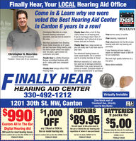 Finally Hear, Your LOCAL Hearing Aid OfficeCome in & Learn why we werevoted the Best Hearing Aid Centerin Canton 5 years in a row!bestBEST OF THEWINNERearAid Center2013, 14, 15&16Christopher Macrides is a statelicensed Hearing instrumentspecialist, and was born & raised inthis area.Finally Hear offers a full 30 Day100% refund on all hearing aids.If you're not happy return them. Ifnot satisfied, we'll refund all of yourmoney and part as friendsFree service every 3 months.Macrides graduated from BowlingGreen State University at 22 yearsold and has been fitting hearing aidshis entire career which now spansover 28 years. I get to know mycustomers very well.Free cleaning, inspection &Free adjustments for the life of yourhearing aids with any hearing aidpurchase.If your hearing aid ever needs arepair our standard repair is $89.95for our customers.Finally Hear has a large screen soyou can really see if you have wax inyour ears.Christopher G. MacridesOur advanced testing means nomore sound booths. Sit in comfortLicensed Hearing Aid SpecialistPresident/0wner with 28 vrs, experence Finally Hear is a Better Business next to a family member or friend. We have high quality batteries at aBureau accredited business withnA+ rating with zero comlainthistoryMinimum warranty is 2 years plus ow price.two year loss & damage protection. Many styles available.Deductible if loss, exact amount de-pends on model! (Complete details ofwarranty provided prior to purchase)Finally Hear always offers FREEHearing Tests.FINALLY HEARHEARING AID CENTER330-492-12121201 30th St. NW, CantoVirtually Invisible(One block east ofCleveland Ave., directlynext to Key Bank)A+S01,000 REPRBATERUES$1 000REPAIRSBATTERIES2 packs forCustom All In The EarWe will repair at this price most inDigital Hearing Aidany 2 Monet or EVOK in the ear or behind thePremium long-life zinc-air, 4 in each pack.Will work for most hearing losses.Cannot be combined with amy other offers. EXPRES6/30/18Cannot be combined with any other ofters.EXPIRES630/18the ar model hearing aids.regardless of where it was purchased. Batteries for al makes & model instruments.See Store for details. EXPIRES6/30/18FINALLY HEAREXPIRES 6/30/18FINALLY HEARFINALLY HEARFINALLY HEAR