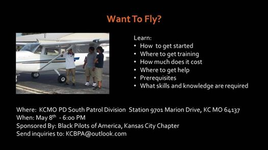 L'image contient peut-être: une personne ou plus, texte qui dit 'WantToFl Fly? To Learn: - How to get started Where to get training How much does it cost Where to gethelp Prerequisites What skills and knowledge are required Where: KCMO PD South Patrol Division Station 9701 Marion Drive, KC MO 64137 When: May gth 6:00 PM Sponsored By: Black Pilots of America, Kansas City Chapter Send inquiries to: KCBPA@outlook.com'