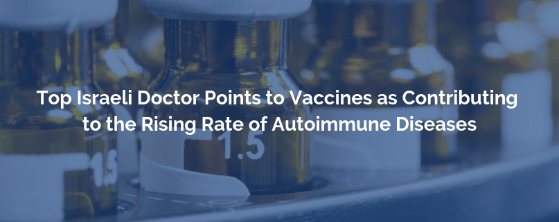 Top Israeli Doctor Points to Vaccines as Contributing to the Rising Rate of Autoimmune Diseases