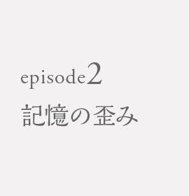 episode2 記憶の歪み