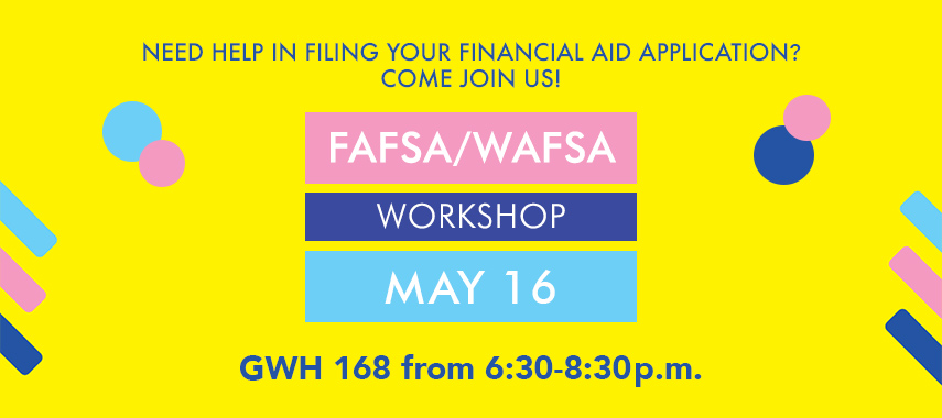 Need help in filing your financial aid application? FAFSA/WAFSA workshop. May 16 in GWH from 6:30-8:30p.m.