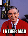 Mister rogers is never mad.jpg