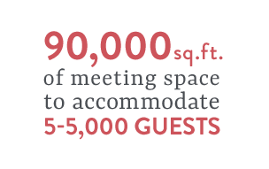 90,000 sq.ft. of meeting space to accommodate 5-5,000 guests