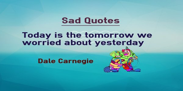 Dale Carnegie Sad Quotes on today is the tomorrow