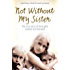 Not Without My Sister: The True Story of Three Girls Violated and Betrayed by Those They Trusted