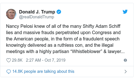 "Twitter post by @realDonaldTrump: Nancy Pelosi knew of all of the many Shifty Adam Schiff lies and massive frauds perpetrated upon Congress and the American people, in the form of a fraudulent speech knowingly delivered as a ruthless con, and the illegal meetings with a highly partisan ""Whistleblower"" & lawyer..."