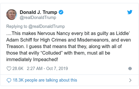 "Twitter post by @realDonaldTrump: ....This makes Nervous Nancy every bit as guilty as Liddle' Adam Schiff for High Crimes and Misdemeanors, and even Treason. I guess that means that they, along with all of those that evilly ""Colluded"" with them, must all be immediately Impeached!"