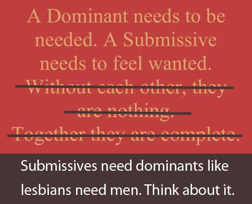 Submissives need dominants like lesbians need men. Think about it.