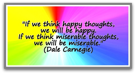 think happy thoughts, we will be happy. If we think miserable thoughts ...