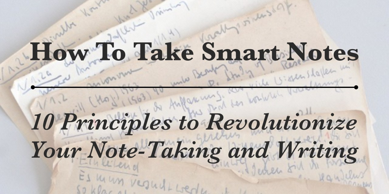 How To Take Smart Notes: 10 Principles to Revolutionize Your Note-Taking and Writing