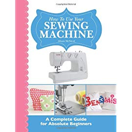 How to Use Your Sewing Machine: A Complete Guide for Absolute Beginners By Alison McNicol